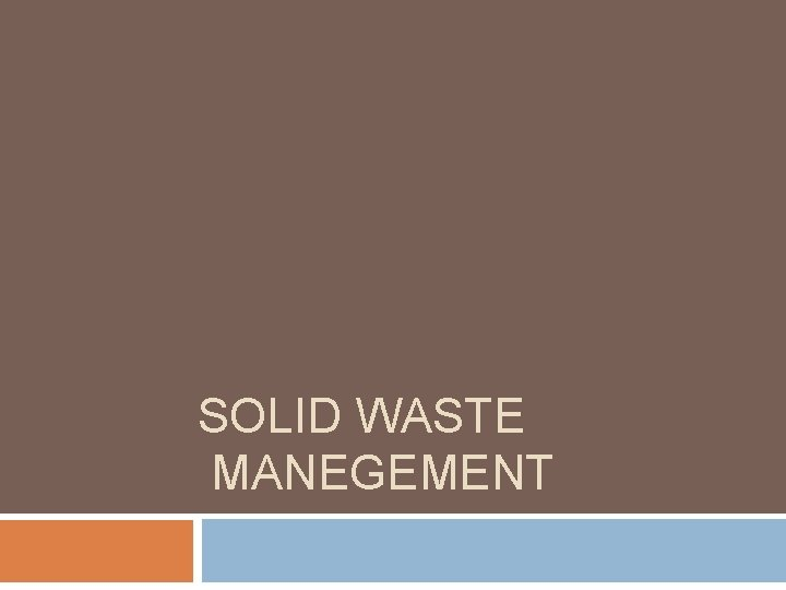 SOLID WASTE MANEGEMENT Solid Waste management is the
