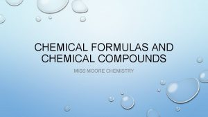 CHEMICAL FORMULAS AND CHEMICAL COMPOUNDS MISS MOORE CHEMISTRY