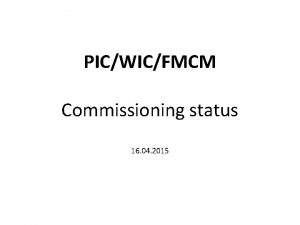 PICWICFMCM Commissioning status 16 04 2015 PIC status