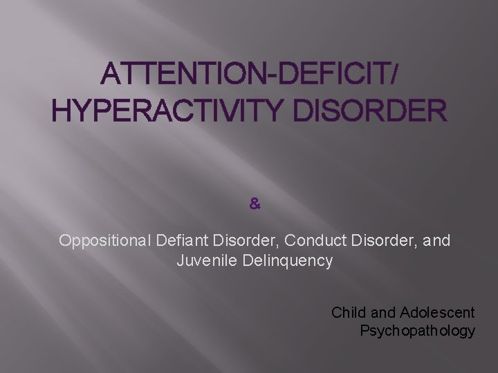 ATTENTIONDEFICIT HYPERACTIVITY DISORDER Oppositional Defiant Disorder Conduct Disorder
