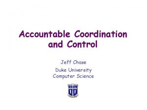 Accountable Coordination and Control Jeff Chase Duke University