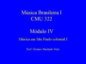 Msica Brasileira I CMU 322 Mdulo IV Msica