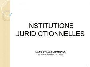 INSTITUTIONS JURIDICTIONNELLES Maitre Sylvain FLICOTEAUX Avocat au Barreau