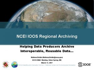 NCEI IOOS Regional Archiving Helping Data Producers Archive