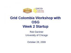 Grid Colombia Workshop with OSG Week 2 Startup
