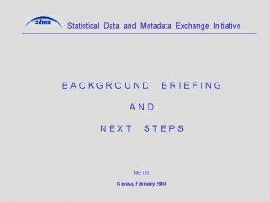 Statistical Data and Metadata Exchange Initiative BACKGROUND BRIEFING