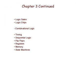 Chapter 3 Continued Logic Gates Logic Chips Combinational