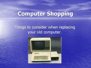 Computer Shopping Things to consider when replacing your