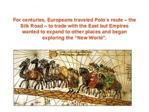 For centuries Europeans traveled Polos route the Silk