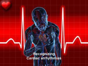 Recognizing Cardiac arrhythmias Normal anatomy Normal ECG Normal