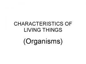 CHARACTERISTICS OF LIVING THINGS Organisms CHARACTERISTICS OF LIVING