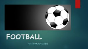 FOOTBALL PAPADOPOULOU VASILIKI FOOTBALL It is a team