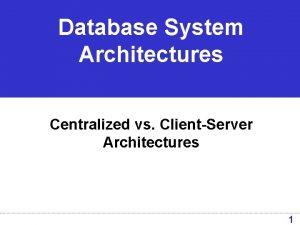 Database System Architectures Centralized vs ClientServer Architectures 1