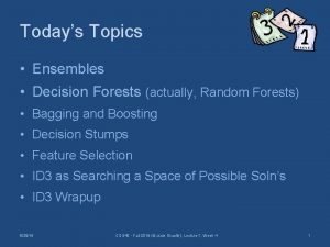 Todays Topics Ensembles Decision Forests actually Random Forests