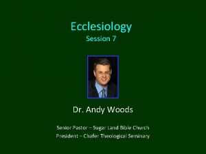 Ecclesiology Session 7 Dr Andy Woods Senior Pastor