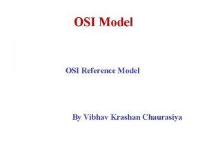 OSI Model OSI Reference Model By Vibhav Krashan