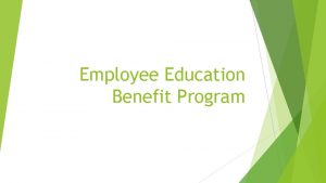 Employee Education Benefit Program Eligibility Employee must be