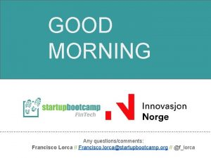 GOOD MORNING Any questionscomments Francisco Lorca Francisco lorcastartupbootcamp