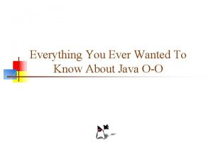 Everything You Ever Wanted To Know About Java