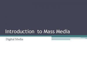 Introduction to Mass Media Digital Media Digital Media