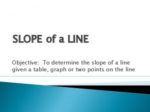 SLOPE of a LINE Objective To determine the
