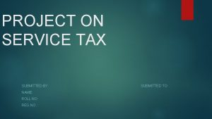 PROJECT ON SERVICE TAX SUBMITTED BY NAME ROLL
