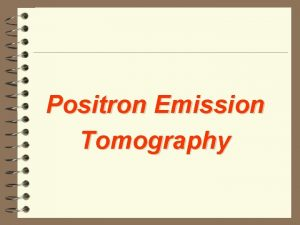 Positron Emission Tomography Annihilation n The ejected positron