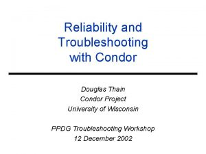 Reliability and Troubleshooting with Condor Douglas Thain Condor