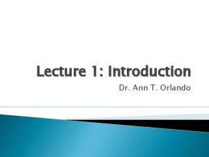 Lecture 1 Introduction Dr Ann T Orlando What