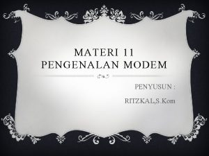 MATERI 11 PENGENALAN MODEM PENYUSUN RITZKAL S Kom