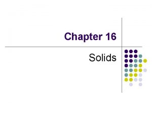 Chapter 16 Solids Types of Solids Crystalline solids
