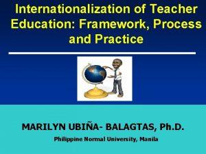 Internationalization of Teacher Education Framework Process and Practice