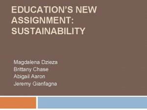 EDUCATIONS NEW ASSIGNMENT SUSTAINABILITY Magdalena Dzieza Brittany Chase