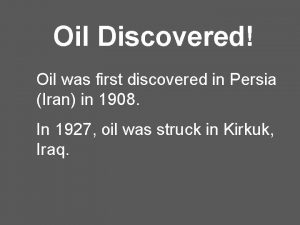 Oil Discovered Oil was first discovered in Persia