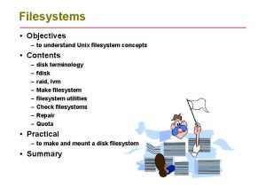 Filesystems Objectives to understand Unix filesystem concepts Contents