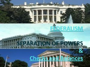 FEDERALISM SEPARATION OF POWERS Checks and Balances Objectives