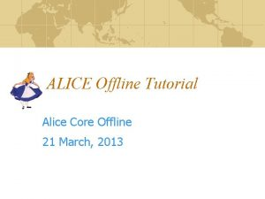 ALICE Offline Tutorial Alice Core Offline 21 March