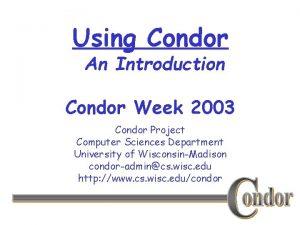 Using Condor An Introduction Condor Week 2003 Condor