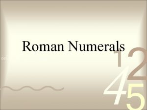 Roman Numerals Use formal CNotes Topic Objective Roman
