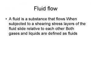 Fluid flow A fluid is a substance that
