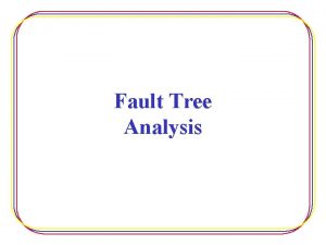 Fault Tree Analysis Fault Tree Analysis Used in