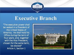 Executive Branch The executive power shall be vested