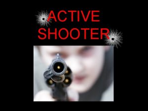 ACTIVE SHOOTER Active Shooter Defined An active shooter