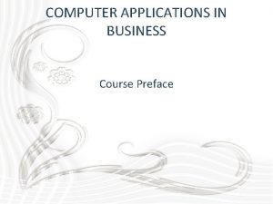 COMPUTER APPLICATIONS IN BUSINESS Course Preface COMPUTER APPLICATIONS