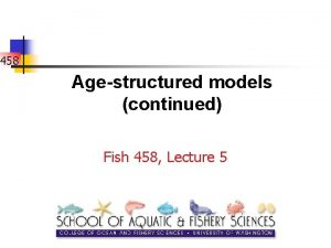 458 Agestructured models continued Fish 458 Lecture 5
