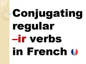 Conjugating regular ir verbs in French Conjugation means