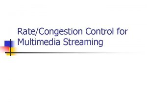 RateCongestion Control for Multimedia Streaming Multimedia streams requirements