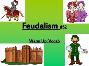Feudalism 52 Warm Up Vocab Feudalism 50 Warm
