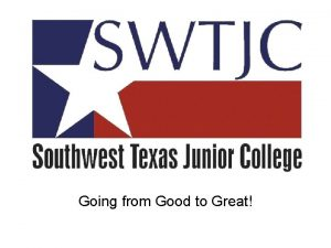 Going from Good to Great SWTJC A Truly
