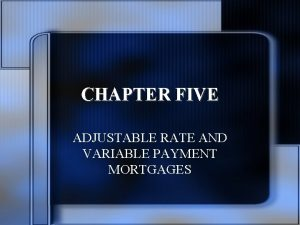 CHAPTER FIVE ADJUSTABLE RATE AND VARIABLE PAYMENT MORTGAGES